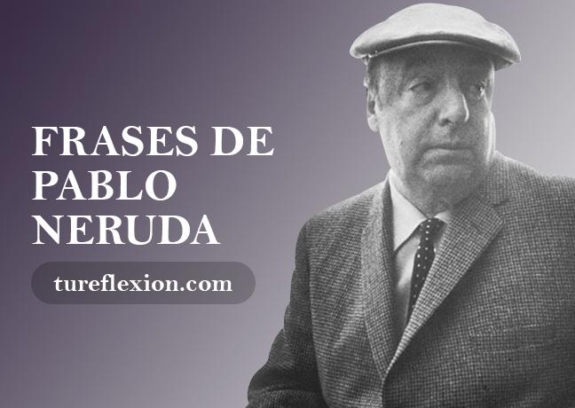 Las Mejores Frases De Pablo Neruda Tu Reflexión